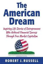 The American Dream : Inspiring Life Stories of Entrepreneurs Who Achieved Financial Success Through Free Market Capitalism - MR Robert J Russell