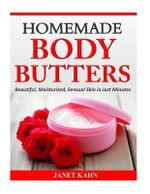 Homemade Body Butters : Beautiful, Moisturized, Sensual Skin in Just Minutes - Janet Kahn
