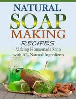 Natural Soap-Making Recipes : Making Homemade Soap with All-Natural Ingredients - Janet Kahn