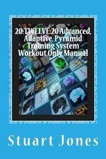 20 : Twelve:20 Advanced, Adaptive, Pyramid Training System Workout Only Manual - MR Stuart Jones
