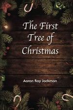 The First Tree of Christmas - Aaron Ray Jackman