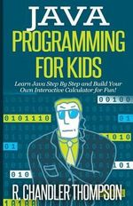 Java Programming for Kids : Learn Java Step by Step and Build Your Own Interactive Calculator for Fun! - R Chandler Thompson