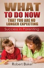 What to Do Now : That You Are No Longer Expecting: Sucess in Parenting - Robert Baker