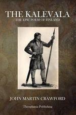 The Kalevala : The Epic Poem of Finland - John Martin Crawford