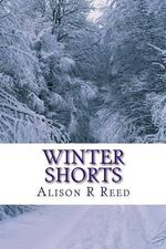 Winter Shorts : A Collection of Short, Heart-Warming Stories for Long, Cold Evenings - Alison R Reed
