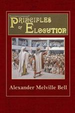 Principles of Elocution : With Exercises and Notations for Pronunciation, Intonation, Emphasis, Gesture and Emotional Expression - Alexander Melville Bell