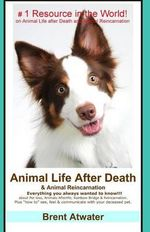 Animal Life After Death & Animal Reincarnation : Pet Loss Answers for All Your Heart's Questions! - Brent Atwater