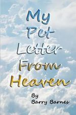 My Pet Letter from Heaven : Comforting Pet-Loss Message from a Pet in Heaven with Surprise Twist Ending Designed to Help the Bereaved Through the Grieving Process, Especially for Children Who Have Lost a Beloved Pet with Original Illustrations by Author an - Barry Barnes