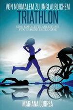 Von Normalem Zu Unglaublichem Triathlon : Eine Komplette Anleitung Fur Bessere Ergebnisse - Mariana Correa