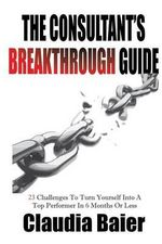 The Consultant's Breakthrough Guide : 23 Challenges to Turn Yourself Into a Top Performer in 6 Months or Less - Claudia Baier