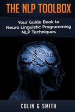 The Nlp Toolbox : Your Guide Book to Neuro Linguistic Programming Nlp Techniques - Colin G Smith