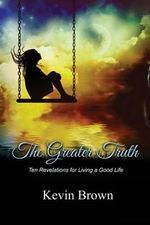 The Greater Truth : Ten Revelations for Living a Good Life - Kevin Brown