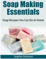 Soap Making Essentials : Soap Recipes You Can Do at Home - Sophia Johnson