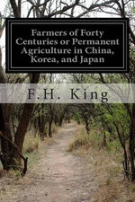 Farmers of Forty Centuries or Permanent Agriculture in China, Korea, and Japan - F H King