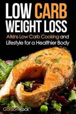 Low Carb Weight Loss : Atkins Low Carb Cooking and Lifestyle for a Healthier Body - Gordon Rock