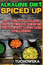 The Alkaline Diet Spiced Up! : 50+ Amazing Asian Alkaline (100% Vegan) Recipes for Weight Loss and Wellness - Marta Tuchowska