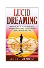 Lucid Dreaming : The Ultimate Guide to Lucid Dreams, How to Lucid Dream and Control Dreams Now - MR Angel Mendez