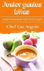 Junior Genius Bites : Simple Homemade Baby Food Recipes - Chef Gio Angelo