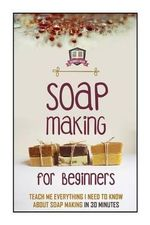 Soap Making for Beginners : Teach Me Everything I Need to Know about Soap Making in 30 Minutes - 30 Minute Reads
