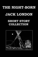 The Night-Born by Jack London (Short Story Collection) : The Madness of John Arned * When the World Was Young * the Benefit of the Doubt * Winged Blackmail * Bunches of Knuckles * War * Under the Deck Awnings * to Kill a Man * the Mexican - Jack London