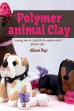 Polymer Animal Clay Learning How to Create Life Like Animals Out of Polymer Clay - Allison Keys