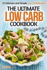 The Ultimate Low Carb Cookbook : 25 Delicious and Simple Low Carb Recipes - Gordon Rock