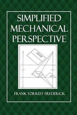 Simplified Mechanical Perspective : For Use of High Schools, Technical and Manual Training High Schools, Evening Industrial Schools and Art Schools - Frank Forrest Frederick