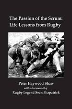 The Passion of the Scrum : Life Lessons from Rugby - Peter Haywood Shaw