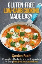 Gluten-Free, Low-Carb Cooking Made Easy : 25 Simple, Affordable, and Healthy Recipes for the Gluten Free, Low-Carb Kitchen - Gordon Rock