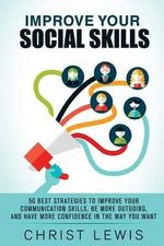 Improve Your Social Skills : 50 Best Strategies to Improve Your Communication Skills, Be More Outgoing, and Have More Confidence in the Way You Want - Christ Lewis