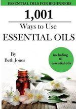 1,001 Ways to Use Essential Oils - Including 61 Essential Oils - Beth Jones