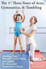 The 1st Three Years of Acro, Gymnastics, & Tumbling : Teaching Tips, Monthly Lesson Plans, and Syllabi for Successful Gymnastics Classes - Gina Evans