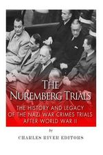 The Nuremberg Trials : The History and Legacy of the Nazi War Crimes Trials After World War II - Charles River Editors