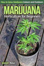 Marijuana Horticulture for Beginners : How to Grow Marijuana Indoors and Outdoors - Joseph Rosa