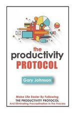 The Productivity Protocol : Make Life Easier by Following the Productivity Protocol and Eliminating Procrastination in the Process - Gary Johnson