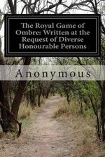 The Royal Game of Ombre : Written at the Request of Diverse Honourable Persons - Anonymous