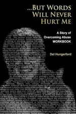 But Words Will Never Hurt Me : Workbook: A Story of Overcoming Abuse - Del Hungerford