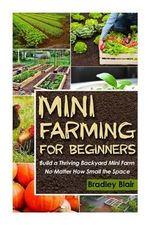 Mini Farming for Beginners : Build a Thriving Backyard Mini Farm, No Matter How Small the Space - Bradley Blair