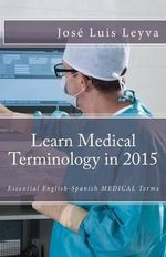 Learn Medical Terminology in 2015 : English-Spanish: Essential English-Spanish Medical Terms
