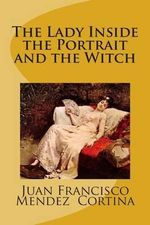 The Lady Inside the Portrait and the Witch : A Magical Fantasy Romance Adventure That Will Leave You Captivated with Imagination. - MR Juan Francisco Mendez Cortina