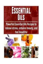 Essential Oils : Powerful Essential Oils Recipes to Release Stress, Enhance Beaut: (Essential Oils Recipes, Essential Oils Free, Essential Oil Diffuser) - Dr Brian Tolly