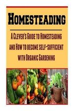 Homesteading : A Clever's Guide to Homesteading and How to Become Self-Sufficient with Organic Gardening: (Homesteading, Homesteading Essentials, Homesteading Books, Homesteading Gardening)