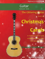 The Glittering Guitar Book of Christmas Carols : 40 Traditional Christmas Carols Arranged Especially for Easy Guitar. with Melody and Chords.