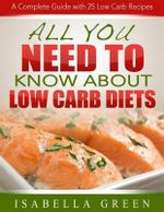 All You Need to Know about Low Carb Diets : A Complete Guide with 25 Low Carb Recipes - Isabella Green