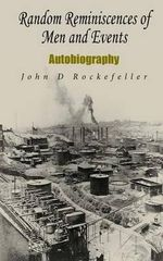 Random Reminiscences of Men and Events : Autobiography - John D Rockefeller