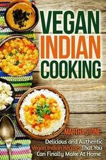 Vegan Indian Cooking : Delicious and Authentic Vegan Indian Recipes That You Can Finally Make at Home - Martha Stone