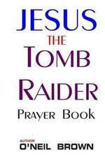 Jesus the Tomb Raider : Prayer Book - O'Neil Brown