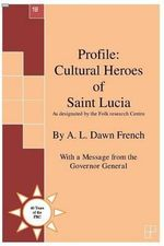 Profile : Cultural Heroes of Saint Lucia: As Designated by the Folk Research Centre - A L Dawn French