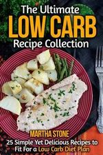 The Ultimate Low Carb Recipe Collection : 25 Simple Yet Delicious Recipes to Fit for a Low Carb Diet Plan - Martha Stone