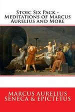 Stoic Six Pack - Meditations of Marcus Aurelius and More : The Complete Stoic Collection - Marcus Aurelius